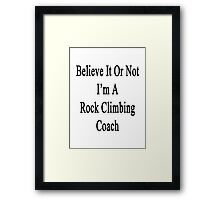 Believe It Or Not I'm A Rock Climbing Coach Framed Print