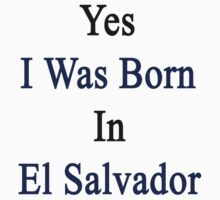 Yes I Was Born In El Salvador by supernova23