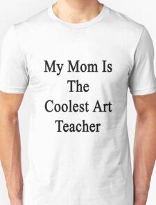 My Mom Is The Coolest Art Teacher Unisex T-Shirt