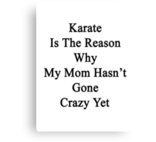 Karate Is The Reason Why My Mom Hasn't Gone Crazy Yet Canvas Print