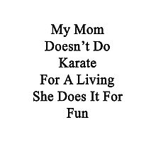 My Mom Doesn't Do Karate For A Living She Does It For Fun Photographic Print