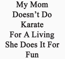 My Mom Doesn't Do Karate For A Living She Does It For Fun by supernova23