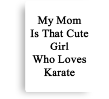 My Mom Is That Cute Girl Who Loves Karate Canvas Print