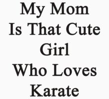 My Mom Is That Cute Girl Who Loves Karate by supernova23