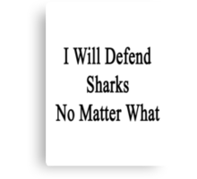 I Will Defend Sharks No Matter What Canvas Print