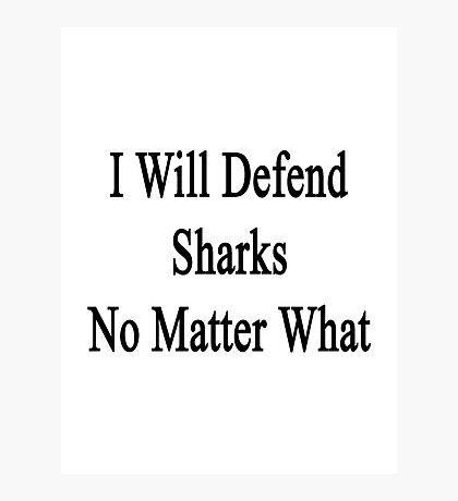 I Will Defend Sharks No Matter What Photographic Print
