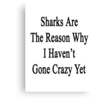 Sharks Are The Reason Why I Haven't Gone Crazy Yet  Canvas Print