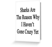 Sharks Are The Reason Why I Haven't Gone Crazy Yet  Greeting Card