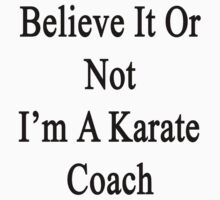 Believe It Or Not I'm A Karate Coach by supernova23