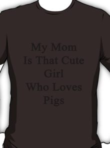My Mom Is That Cute Girl Who Loves Pigs T-Shirt