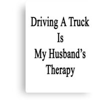 Driving A Truck Is My Husband's Therapy Canvas Print
