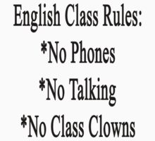 English Class Rules No Phones No Talking No Class Clowns  by supernova23
