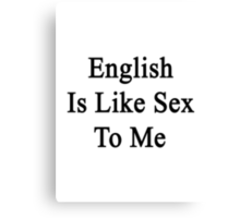 English Is Like Sex To Me Canvas Print