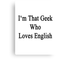 I'm That Geek Who Loves English Canvas Print