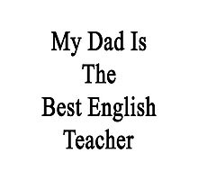 My Dad Is The Best English Teacher Photographic Print