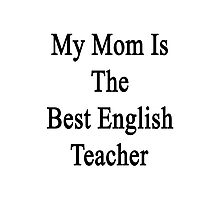 My Mom Is The Best English Teacher Photographic Print