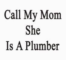 Call My Mom She Is A Plumber by supernova23