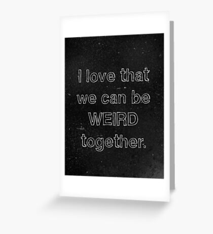 I Love That We Can Be Weird Together Greeting Card