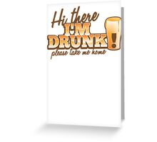 Hi there! I'm DRUNK Please take me home! with beer glass Greeting Card