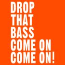 Drop That Bass Come on Come on! by DropBass