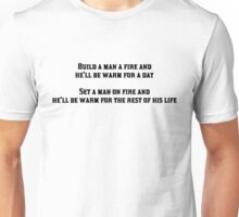 Build a man a fire and he'll be warm for a day, Set a man on fire and he'll be warm for the rest of his life Unisex T-Shirt