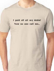I paid off all my debts, now no one calls me Unisex T-Shirt