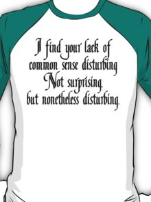 I find your lack of common sense disturbing, not surprising, but none the less disturbing T-Shirt