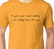 If you ever need nothing I am totally here for you Unisex T-Shirt