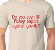 Do you even lift heavy objects against gravity Unisex T-Shirt