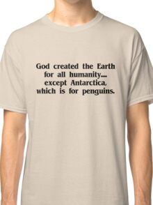 God created the Earth for all humanity, except Antarctica, which is for penguins Classic T-Shirt
