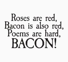 Roses are red, bacon is also red, poems are hard, bacon by SlubberBub