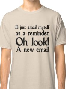 I'll just email as a reminder, oh look a new email Classic T-Shirt