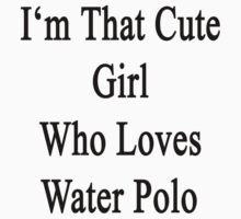 I'm That Cute Girl Who Loves Water Polo by supernova23