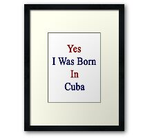 Yes I Was Born In Cuba Framed Print