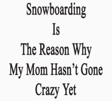 Snowboarding Is The Reason Why My Mom Hasn't Gone Crazy Yet by supernova23