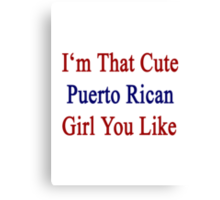 I'm That Cute Puerto Rican Girl You Like Canvas Print