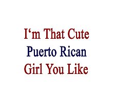 I'm That Cute Puerto Rican Girl You Like Photographic Print