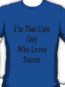 I'm That Cute Guy Who Loves Soccer T-Shirt