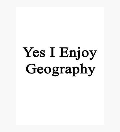 Yes I Enjoy Geography Photographic Print