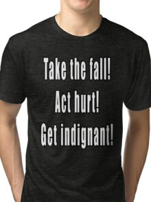 Take the fall! Act hurt! Get indignant! Tri-blend T-Shirt