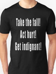 Take the fall! Act hurt! Get indignant! Unisex T-Shirt