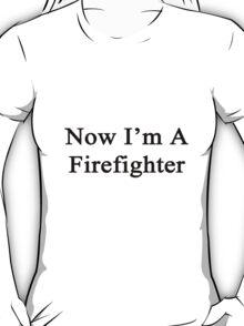 Now I'm A Firefighter T-Shirt