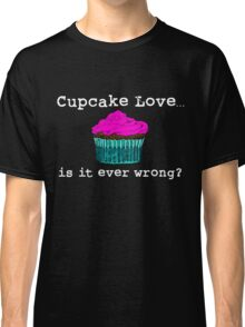 Cupcake Love...Is It Ever Wrong? (w/ white text) Classic T-Shirt