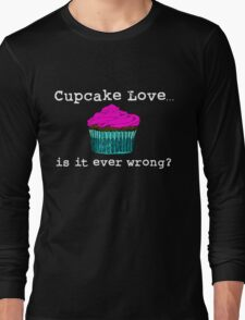 Cupcake Love...Is It Ever Wrong? (w/ white text) Long Sleeve T-Shirt