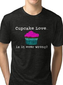 Cupcake Love...Is It Ever Wrong? (w/ white text) Tri-blend T-Shirt