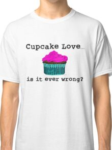 Cupcake Love...Is It Ever Wrong? (w/ black text) Classic T-Shirt
