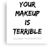 ALASKA THUNDERFVCK 5000 - Your Makeup is Terrible Canvas Print