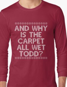 """""""And WHY is the carpet all wet TODD?"""" Long Sleeve T-Shirt"""