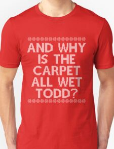"""And WHY is the carpet all wet TODD?"" Unisex T-Shirt"