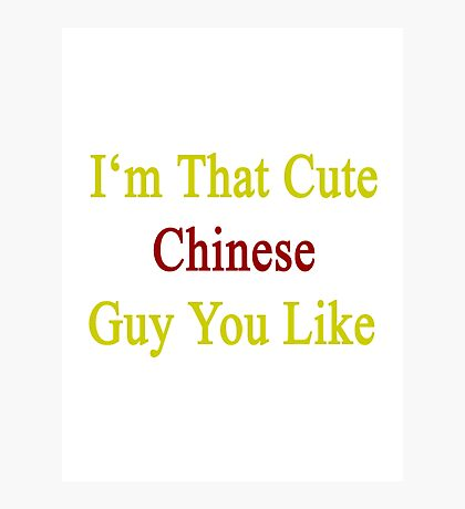 I'm That Cute Chinese Guy You Like Photographic Print